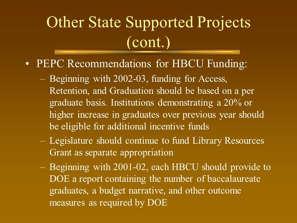Other State Supported Projects (cont.) PEPC Recommendations for HBCU Funding: –Beginning with 2002-03, funding for Access, Retention, and Graduation s