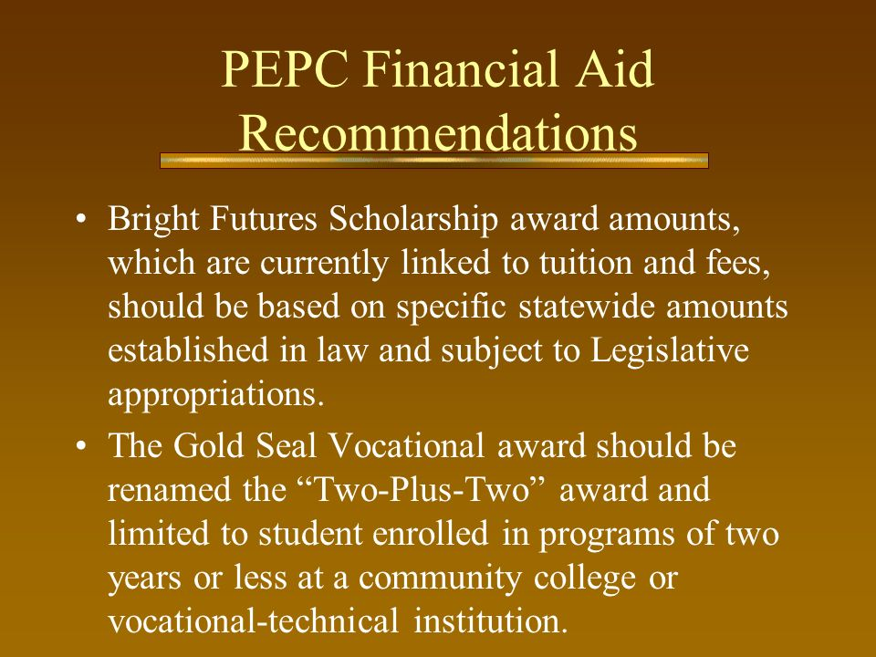 PEPC Financial Aid Recommendations (cont.) The high school GPA required for initial eligibility for the Bright Futures Merit Scholars should be increased from 3.0 to 3.25.