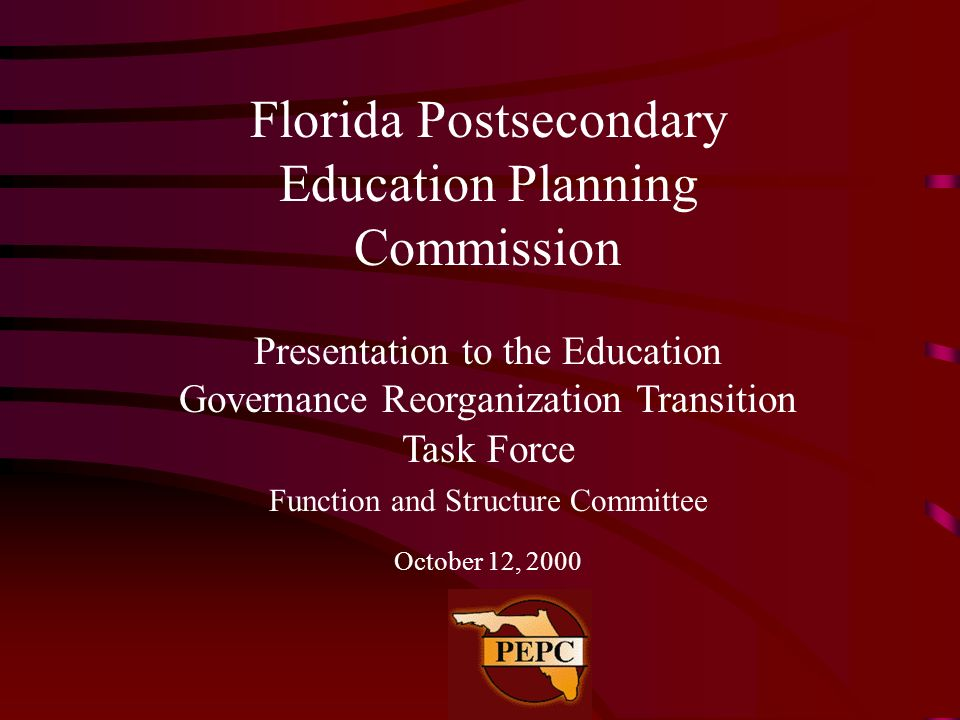 Florida Postsecondary Education Planning Commission Presentation to the Education Governance Reorganization Transition Task Force Function and Structu