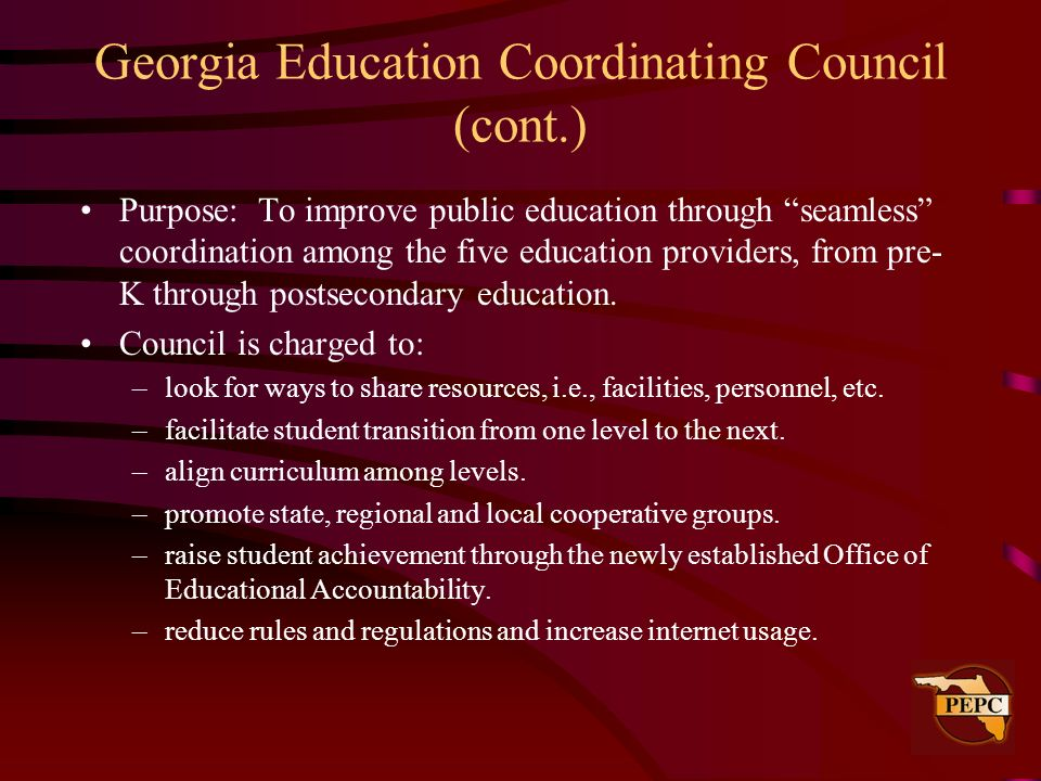Georgia Education Coordinating Council (cont.) Purpose: To improve public education through seamless coordination among the five education providers,