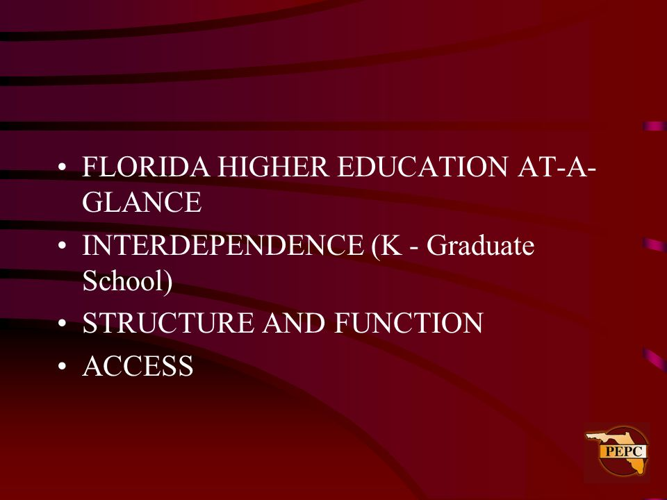FLORIDA HIGHER EDUCATION AT-A- GLANCE INTERDEPENDENCE (K - Graduate School) STRUCTURE AND FUNCTION ACCESS
