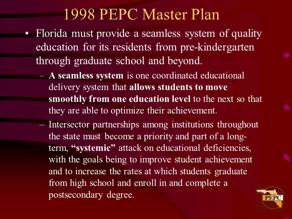 1998 PEPC Master Plan Florida must provide a seamless system of quality education for its residents from pre-kindergarten through graduate school and