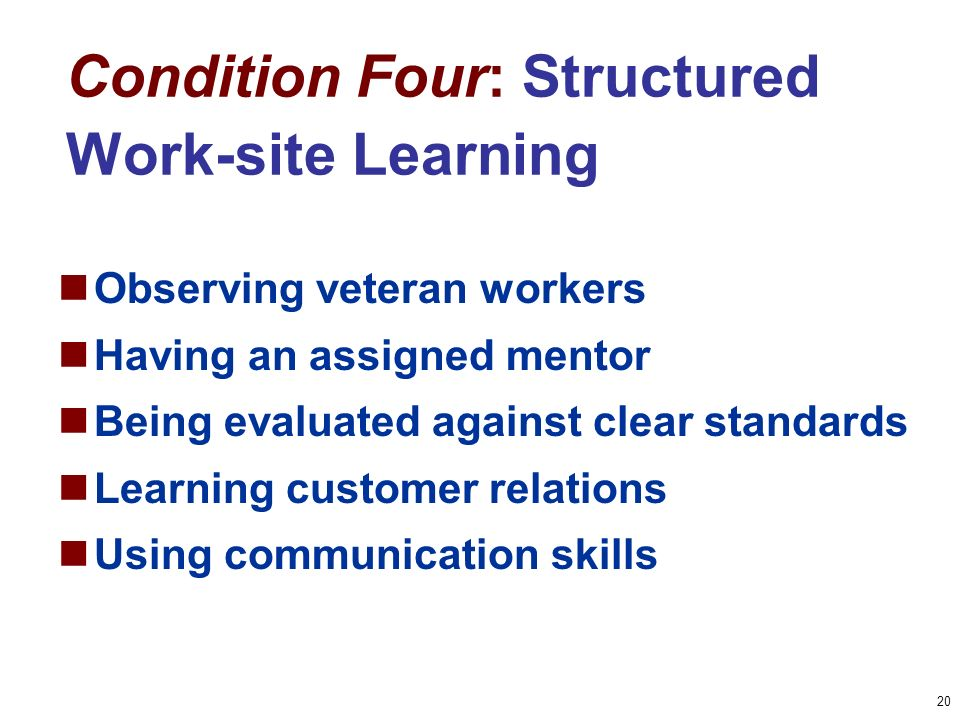 20 Condition Four: Structured Work-site Learning Observing veteran workers Having an assigned mentor Being evaluated against clear standards Learning customer relations Using communication skills