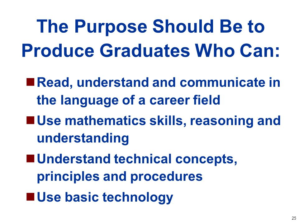 25 The Purpose Should Be to Produce Graduates Who Can: Read, understand and communicate in the language of a career field Use mathematics skills, reasoning and understanding Understand technical concepts, principles and procedures Use basic technology