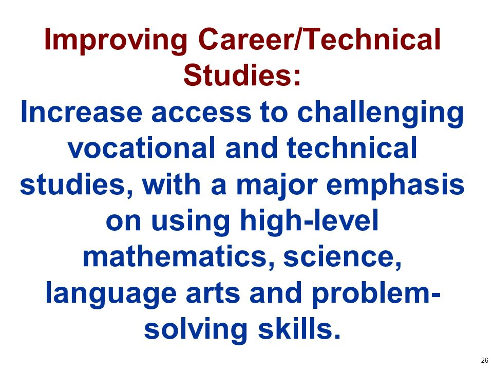 26 Improving Career/Technical Studies: Increase access to challenging vocational and technical studies, with a major emphasis on using high-level mathematics, science, language arts and problem- solving skills.