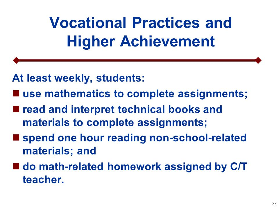 27 Vocational Practices and Higher Achievement At least weekly, students: use mathematics to complete assignments; read and interpret technical books and materials to complete assignments; spend one hour reading non-school-related materials; and do math-related homework assigned by C/T teacher.