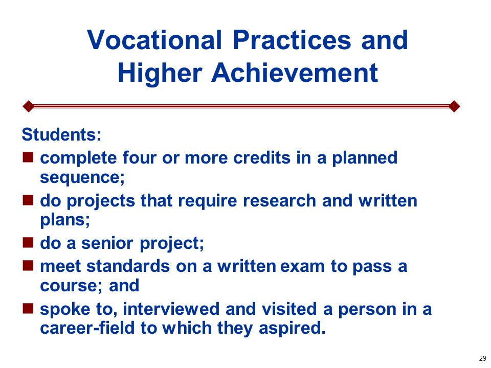 29 Vocational Practices and Higher Achievement Students: complete four or more credits in a planned sequence; do projects that require research and wr