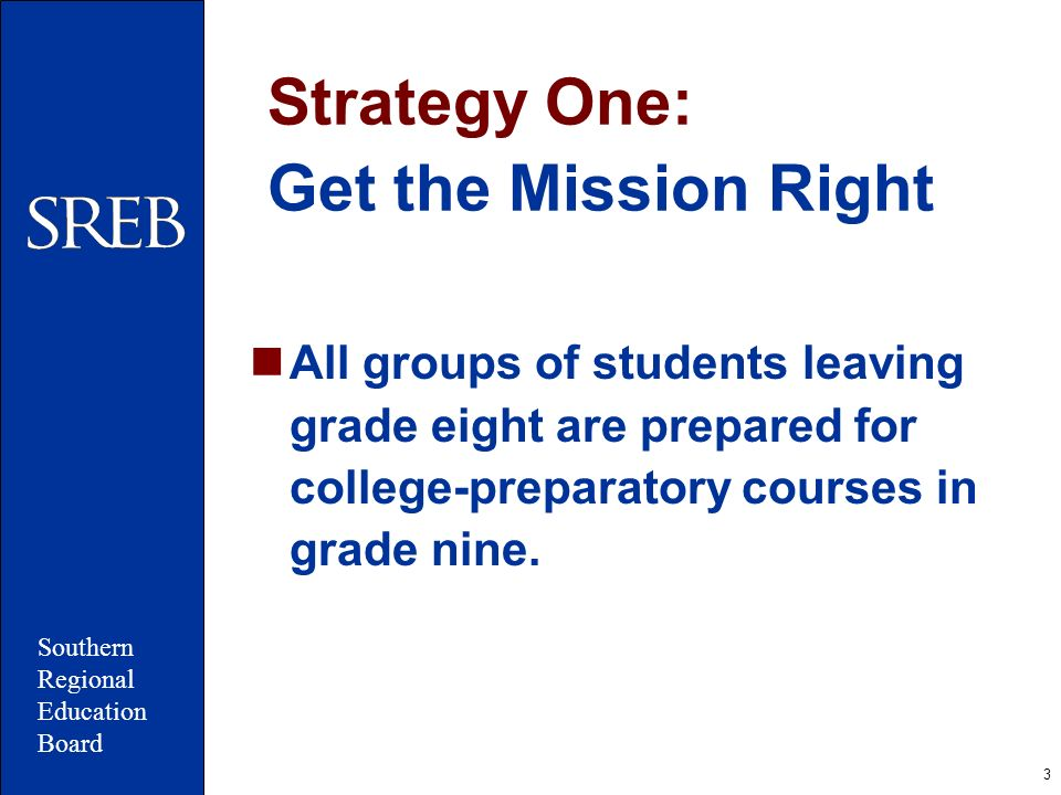 3 Strategy One: Get the Mission Right All groups of students leaving grade eight are prepared for college-preparatory courses in grade nine. Southern