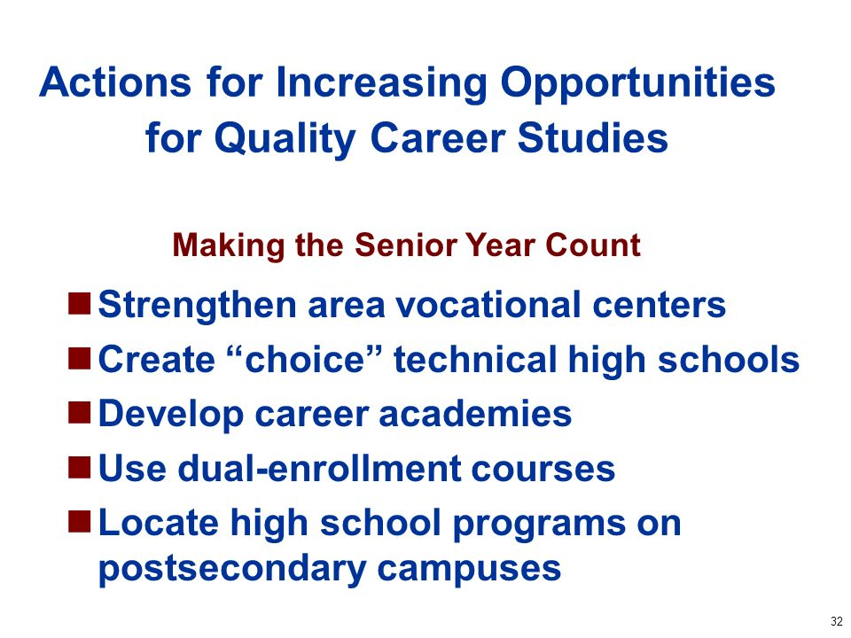 32 Actions for Increasing Opportunities for Quality Career Studies Strengthen area vocational centers Create choice technical high schools Develop car