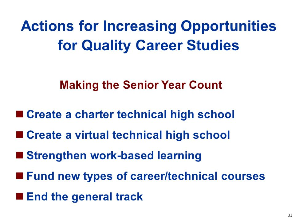33 Actions for Increasing Opportunities for Quality Career Studies Create a charter technical high school Create a virtual technical high school Strengthen work-based learning Fund new types of career/technical courses End the general track Making the Senior Year Count