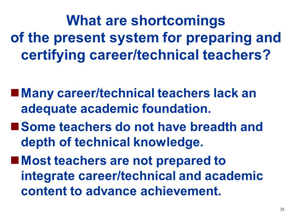 35 What are shortcomings of the present system for preparing and certifying career/technical teachers.
