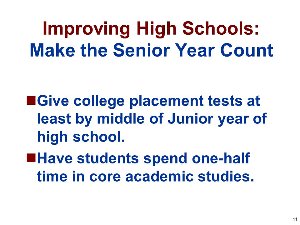 41 Improving High Schools: Make the Senior Year Count Give college placement tests at least by middle of Junior year of high school. Have students spe