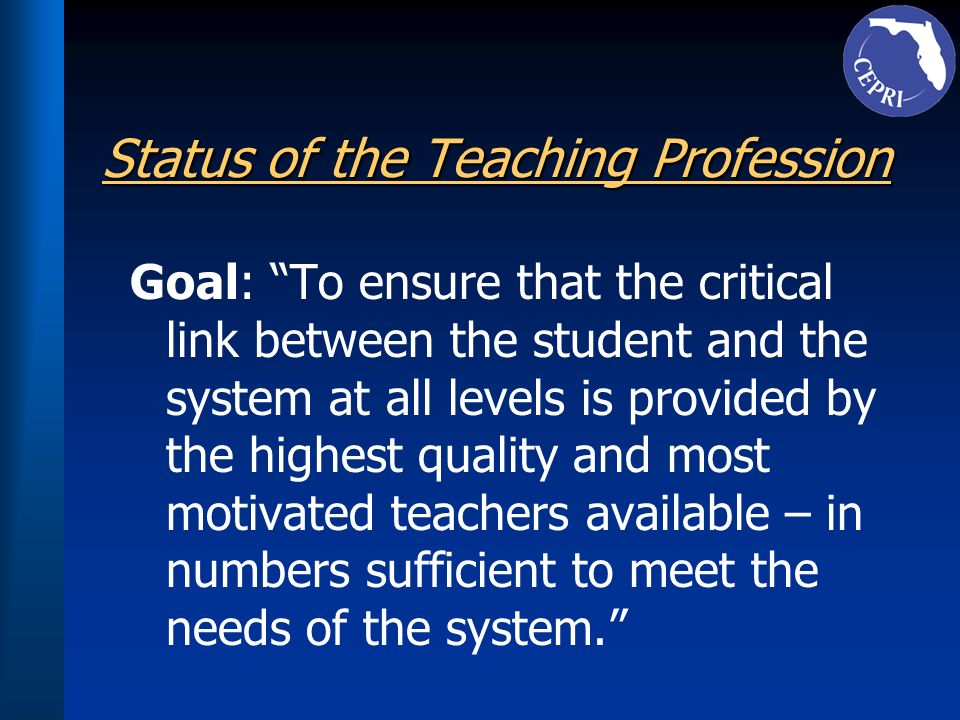 Status of the Teaching Profession Goal: To ensure that the critical link between the student and the system at all levels is provided by the highest q