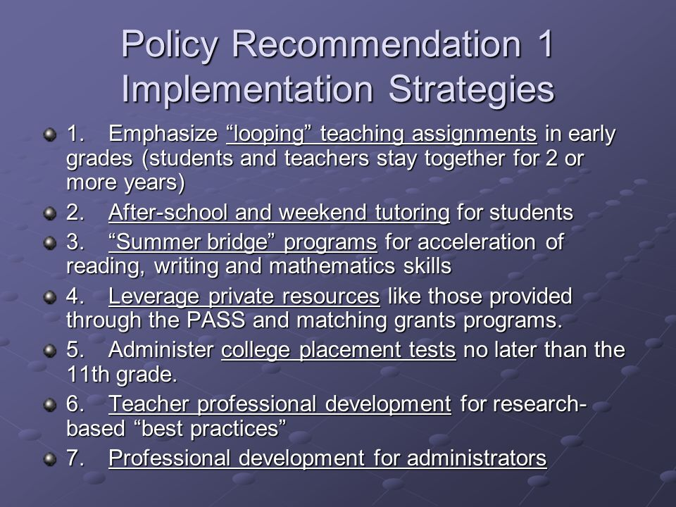 Policy Recommendation 1 Implementation Strategies 1.Emphasize looping teaching assignments in early grades (students and teachers stay together for 2
