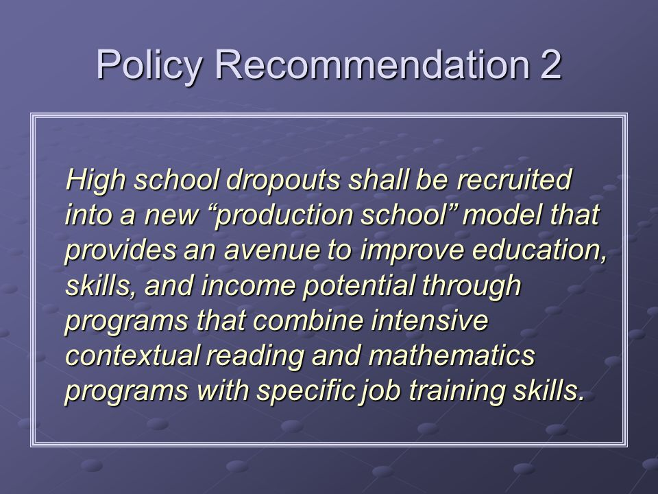 Policy Recommendation 2 High school dropouts shall be recruited into a new production school model that provides an avenue to improve education, skill
