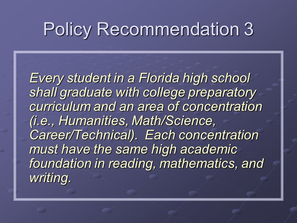 Policy Recommendation 3 Every student in a Florida high school shall graduate with college preparatory curriculum and an area of concentration (i.e.,