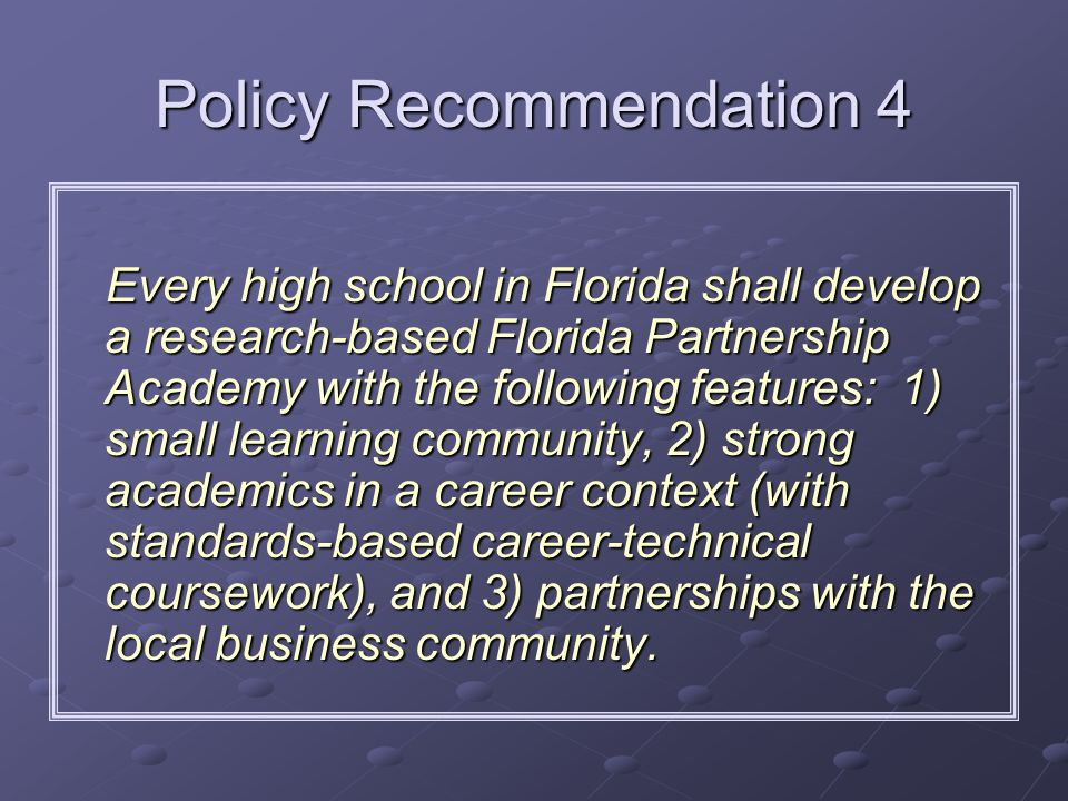 Policy Recommendation 4 Every high school in Florida shall develop a research-based Florida Partnership Academy with the following features: 1) small