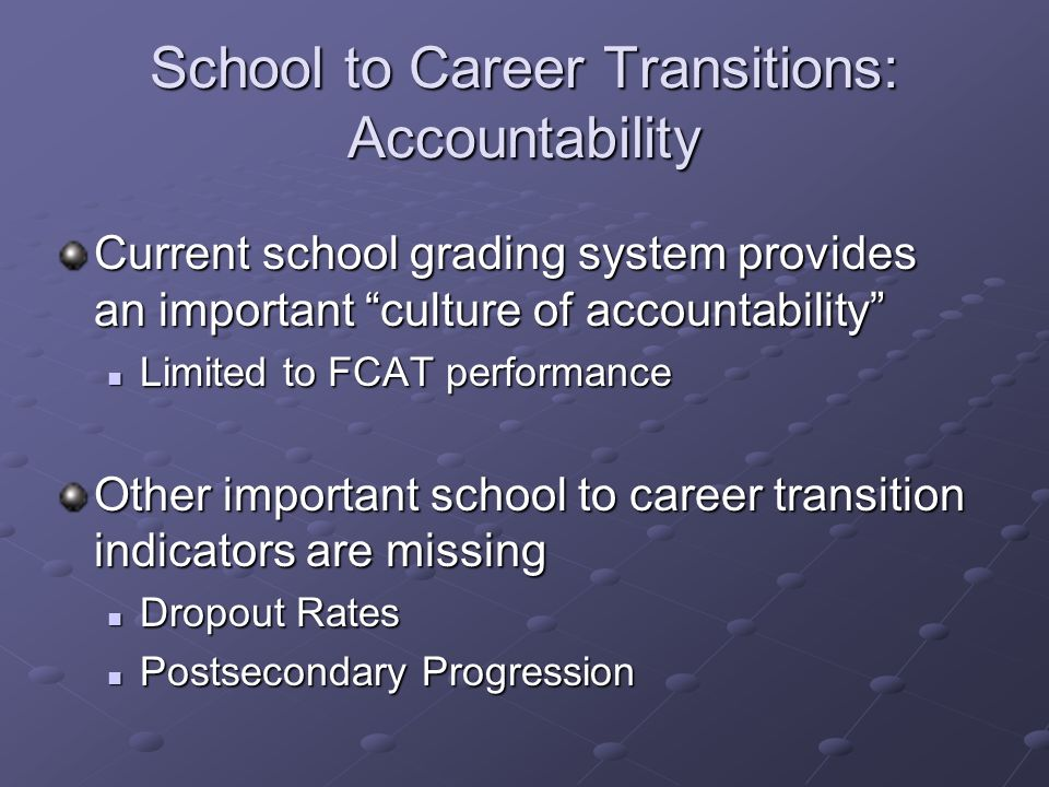 School to Career Transitions: Accountability Current school grading system provides an important culture of accountability Limited to FCAT performance