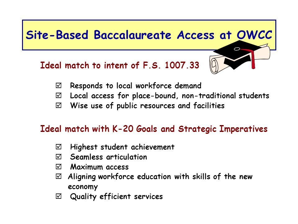 Site-Based Baccalaureate Access at OWCC Ideal match to intent of F.S. 1007.33 Responds to local workforce demand Local access for place-bound, non-tra