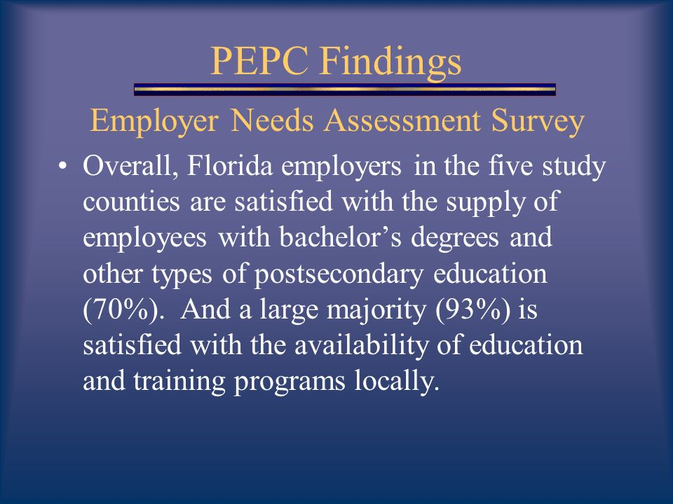 PEPC Findings Employer Needs Assessment Survey Overall, Florida employers in the five study counties are satisfied with the supply of employees with bachelors degrees and other types of postsecondary education (70%).