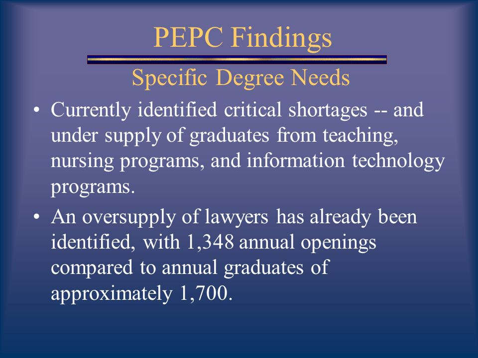 PEPC Findings Specific Degree Needs Currently identified critical shortages -- and under supply of graduates from teaching, nursing programs, and information technology programs.