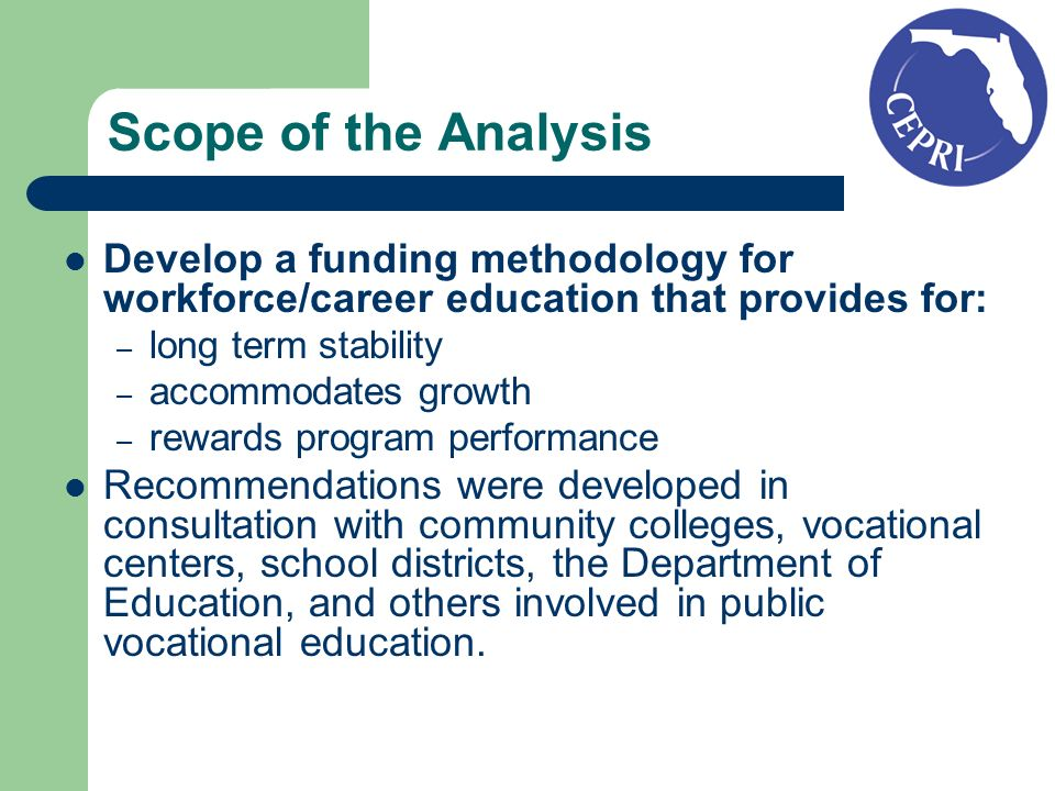 Scope of the Analysis Develop a funding methodology for workforce/career education that provides for: – long term stability – accommodates growth – rewards program performance Recommendations were developed in consultation with community colleges, vocational centers, school districts, the Department of Education, and others involved in public vocational education.