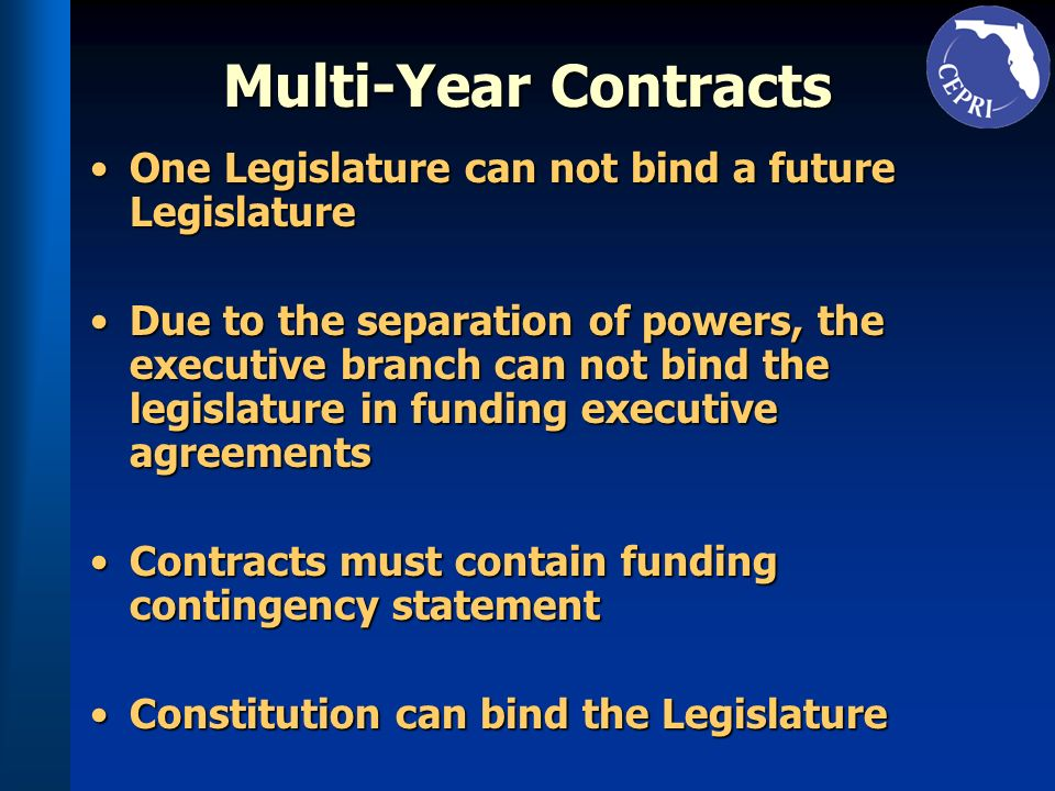 Multi-Year Contracts One Legislature can not bind a future LegislatureOne Legislature can not bind a future Legislature Due to the separation of powers, the executive branch can not bind the legislature in funding executive agreementsDue to the separation of powers, the executive branch can not bind the legislature in funding executive agreements Contracts must contain funding contingency statementContracts must contain funding contingency statement Constitution can bind the LegislatureConstitution can bind the Legislature