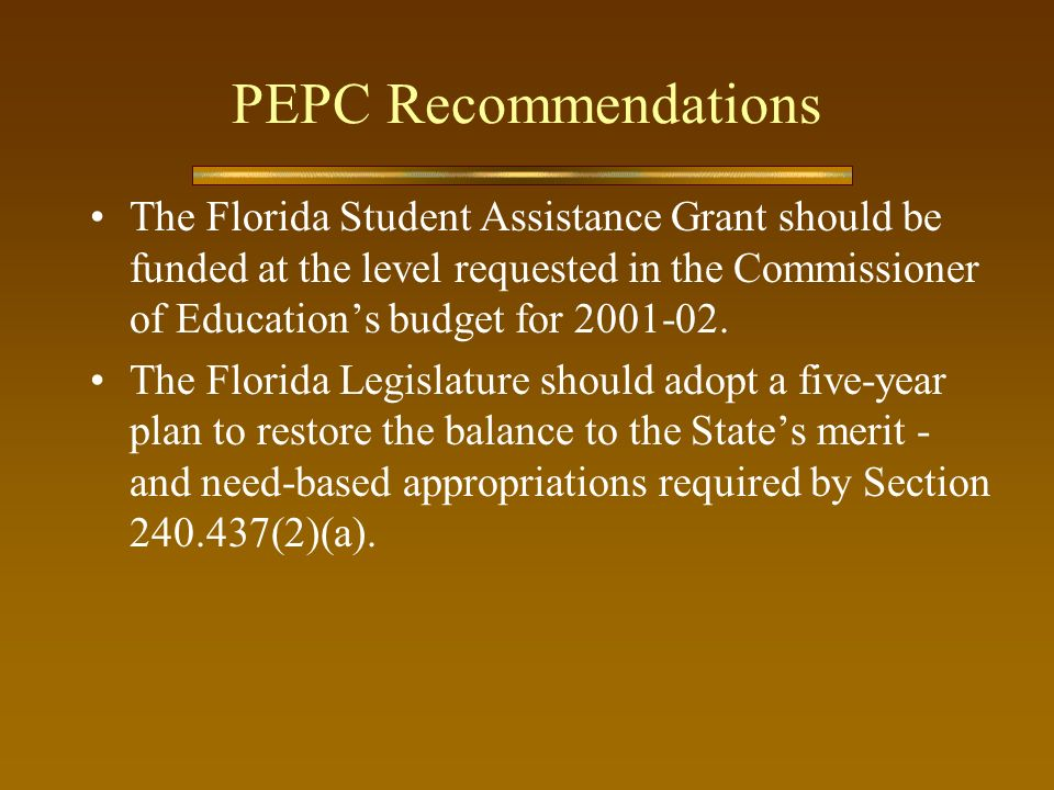 PEPC Recommendations The Florida Student Assistance Grant should be funded at the level requested in the Commissioner of Educations budget for 2001-02.