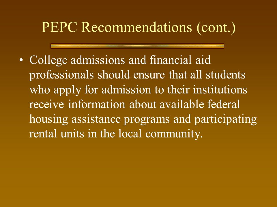 PEPC Recommendations (cont.) College admissions and financial aid professionals should ensure that all students who apply for admission to their institutions receive information about available federal housing assistance programs and participating rental units in the local community.