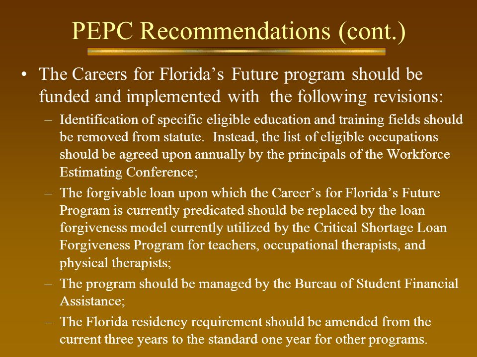 PEPC Recommendations (cont.) The Careers for Floridas Future program should be funded and implemented with the following revisions: –Identification of specific eligible education and training fields should be removed from statute.