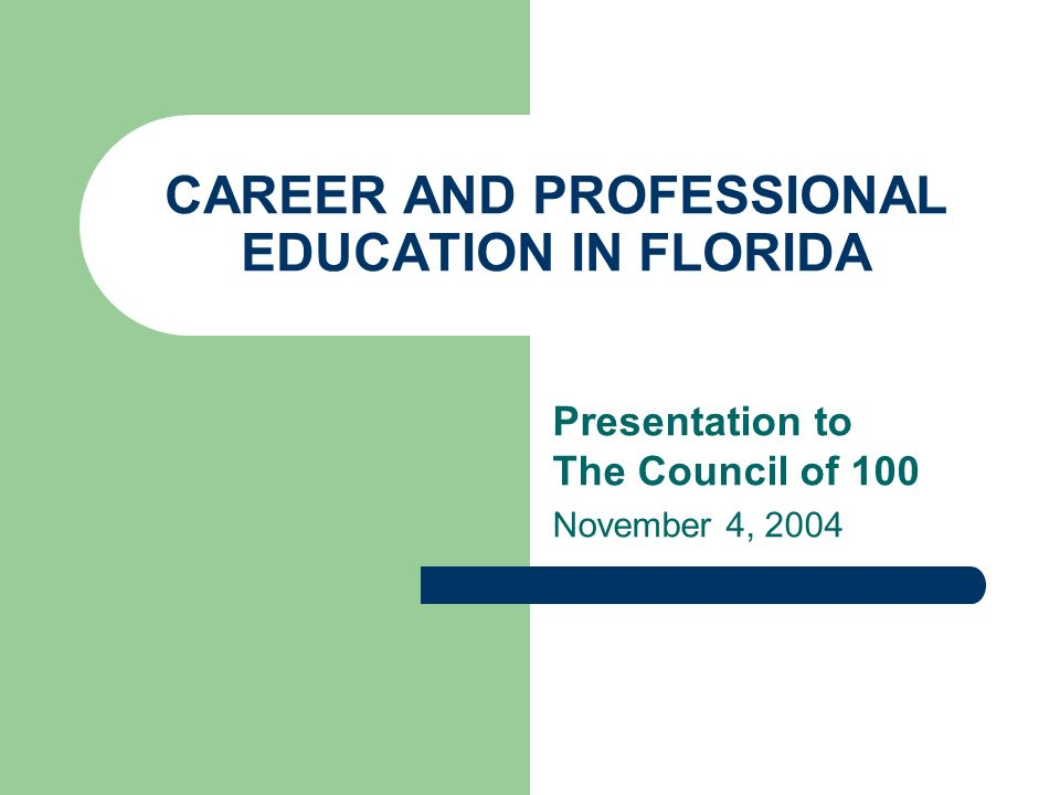 CAREER AND PROFESSIONAL EDUCATION IN FLORIDA Presentation to The Council of 100 November 4, 2004