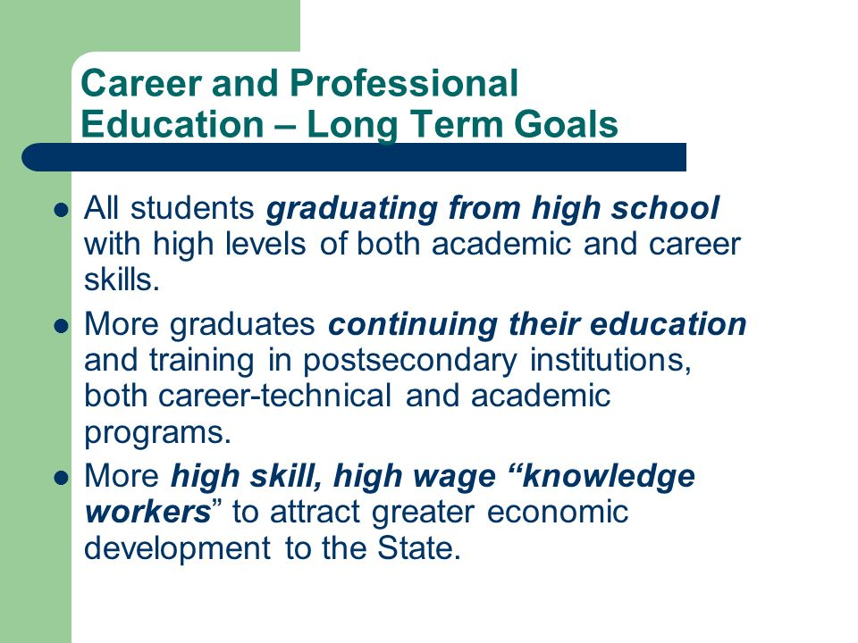 Career and Professional Education – Long Term Goals All students graduating from high school with high levels of both academic and career skills. More