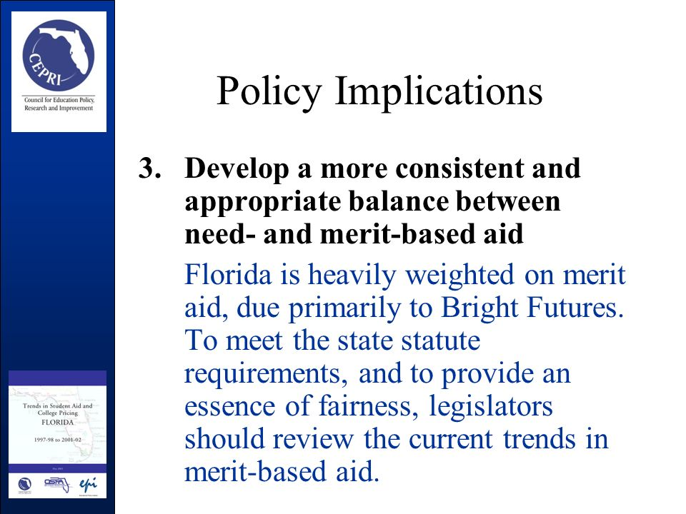 Policy Implications 3.Develop a more consistent and appropriate balance between need- and merit-based aid Florida is heavily weighted on merit aid, due primarily to Bright Futures.