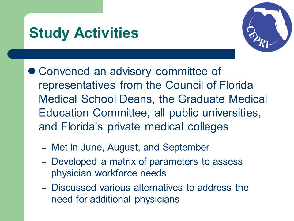 Study Activities Convened an advisory committee of representatives from the Council of Florida Medical School Deans, the Graduate Medical Education Committee, all public universities, and Floridas private medical colleges – Met in June, August, and September – Developed a matrix of parameters to assess physician workforce needs – Discussed various alternatives to address the need for additional physicians