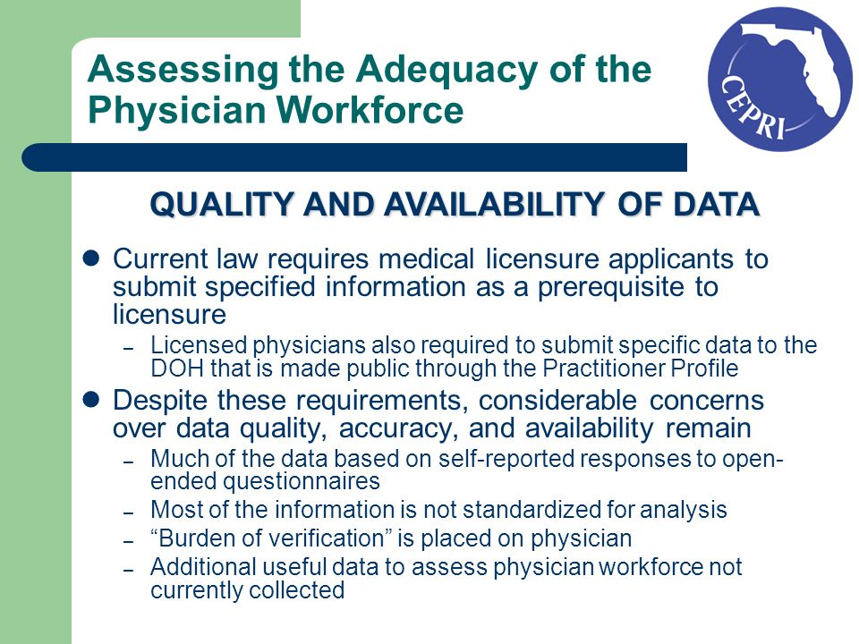 Assessing the Adequacy of the Physician Workforce Current law requires medical licensure applicants to submit specified information as a prerequisite to licensure – Licensed physicians also required to submit specific data to the DOH that is made public through the Practitioner Profile Despite these requirements, considerable concerns over data quality, accuracy, and availability remain – Much of the data based on self-reported responses to open- ended questionnaires – Most of the information is not standardized for analysis – Burden of verification is placed on physician – Additional useful data to assess physician workforce not currently collected QUALITY AND AVAILABILITY OF DATA