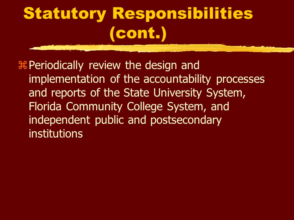 Statutory Responsibilities (cont.) zPeriodically review the design and implementation of the accountability processes and reports of the State University System, Florida Community College System, and independent public and postsecondary institutions