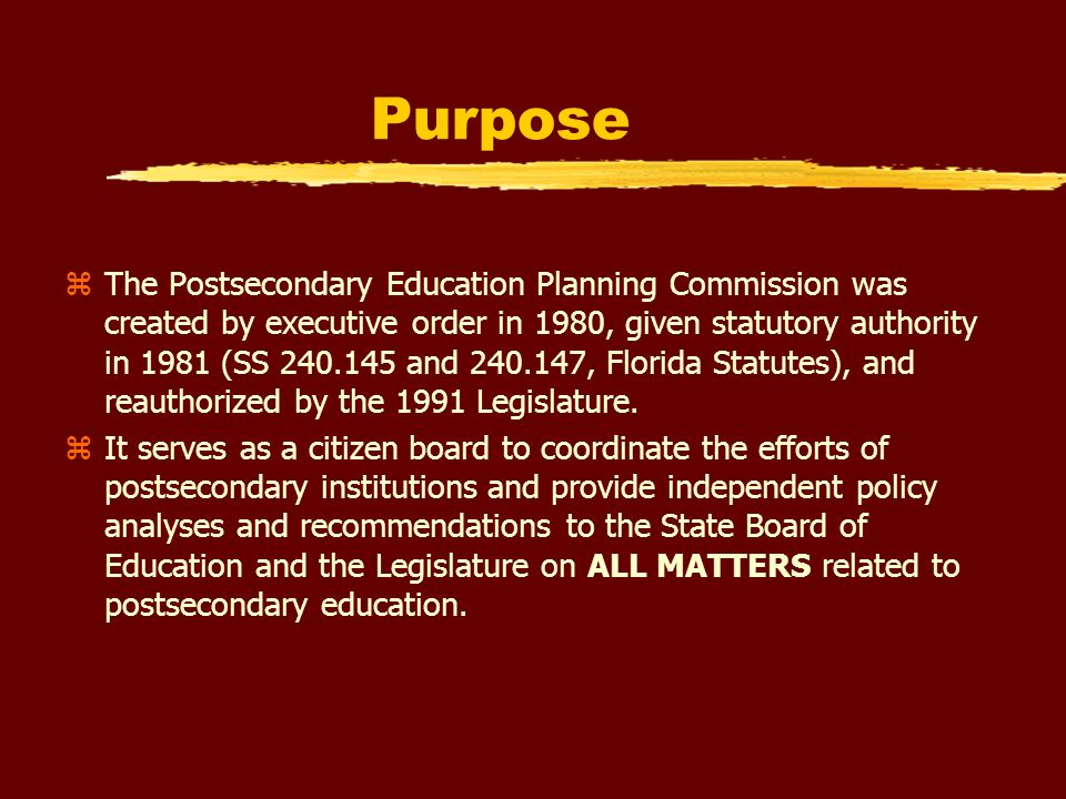 Purpose zThe Postsecondary Education Planning Commission was created by executive order in 1980, given statutory authority in 1981 (SS 240.145 and 240.147, Florida Statutes), and reauthorized by the 1991 Legislature.