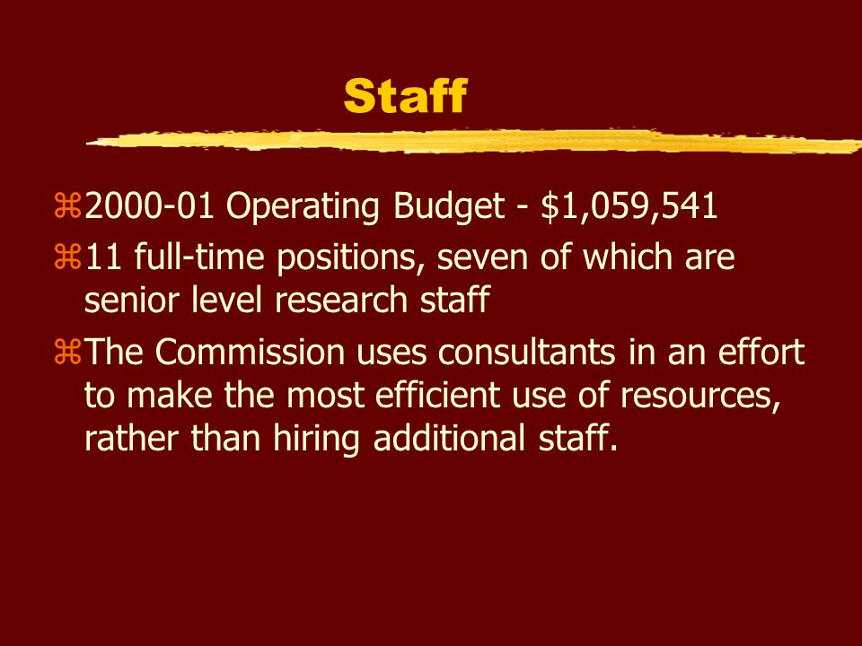 Staff z2000-01 Operating Budget - $1,059,541 z11 full-time positions, seven of which are senior level research staff zThe Commission uses consultants in an effort to make the most efficient use of resources, rather than hiring additional staff.