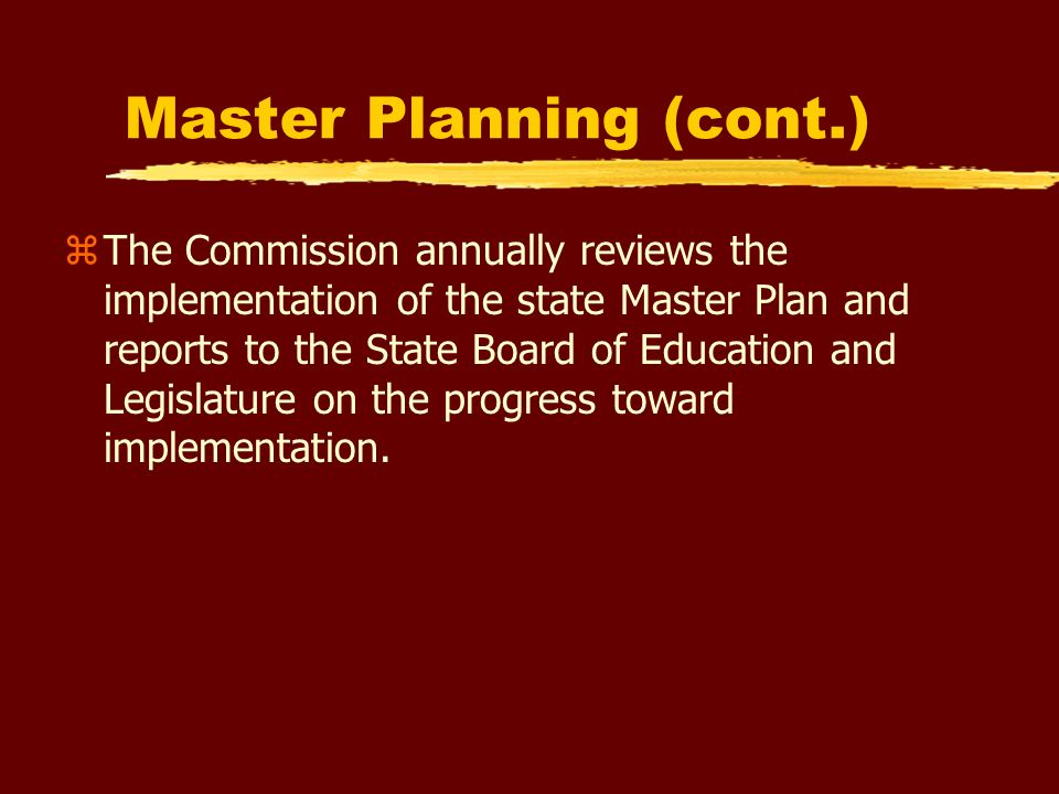 Statutory Responsibilities zRecommend guidelines for the development of institutional roles, review plans of the postsecondary boards and institutions, and relay these plans to the State Board of Education and the Legislature zRecommend to the State Board of Education contracts with independent institutions to conduct programs consistent with the state master plan for postsecondary education