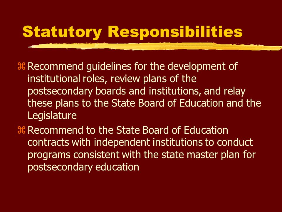 Statutory Responsibilities (cont.) zRecommend to the State Board of Education rules concerning the planning and coordination of postsecondary educational programs zAdvise the State Board of Education regarding the need for and location of new programs, institutions, campuses, and instructional centers of postsecondary education zRecommend to the State Board of Education for adoption criteria for the establishment of new community colleges and state universities