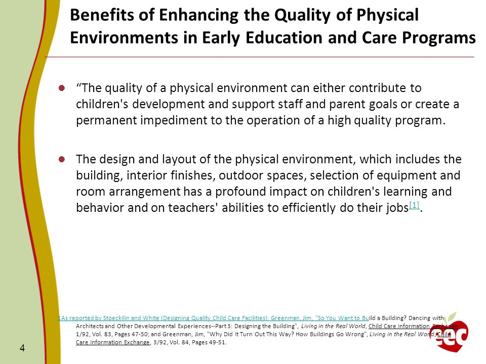 4 The quality of a physical environment can either contribute to children s development and support staff and parent goals or create a permanent impediment to the operation of a high quality program.