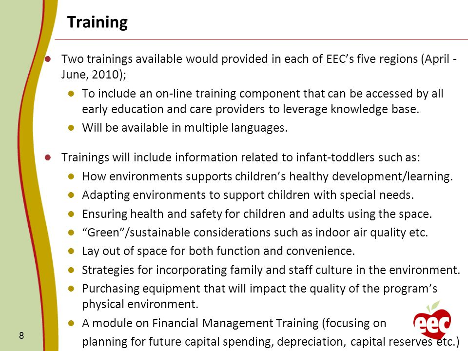 8 Two trainings available would provided in each of EECs five regions (April - June, 2010); To include an on-line training component that can be accessed by all early education and care providers to leverage knowledge base.