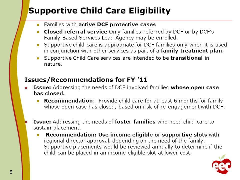 Supportive Child Care Eligibility 5 Families with active DCF protective cases Closed referral service Only families referred by DCF or by DCFs Family Based Services Lead Agency may be enrolled.