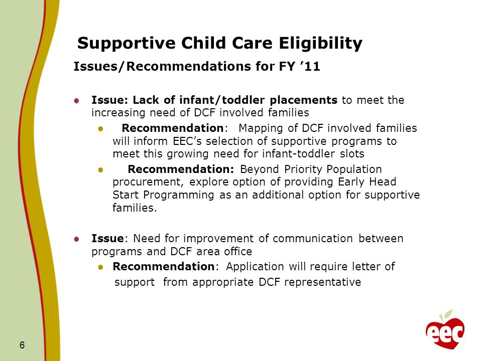 Supportive Child Care Eligibility Issues/Recommendations for FY 11 Issue: Lack of infant/toddler placements to meet the increasing need of DCF involved families Recommendation: Mapping of DCF involved families will inform EECs selection of supportive programs to meet this growing need for infant-toddler slots Recommendation: Beyond Priority Population procurement, explore option of providing Early Head Start Programming as an additional option for supportive families.