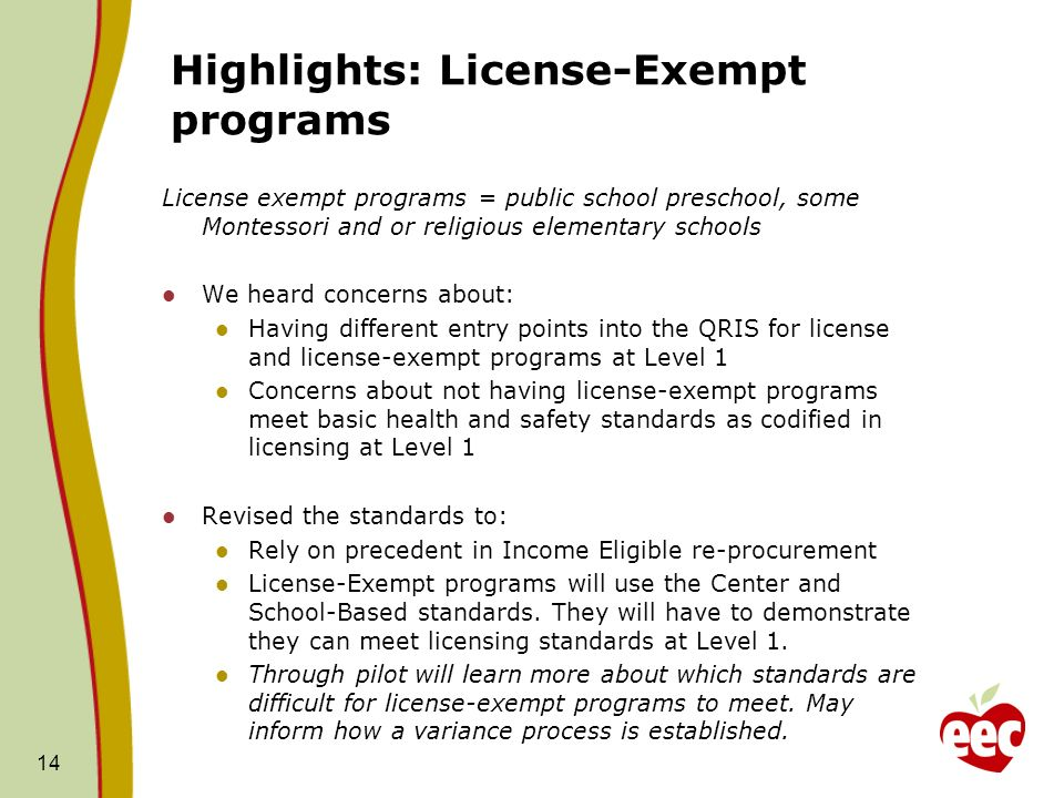 Highlights: License-Exempt programs License exempt programs = public school preschool, some Montessori and or religious elementary schools We heard concerns about: Having different entry points into the QRIS for license and license-exempt programs at Level 1 Concerns about not having license-exempt programs meet basic health and safety standards as codified in licensing at Level 1 Revised the standards to: Rely on precedent in Income Eligible re-procurement License-Exempt programs will use the Center and School-Based standards.