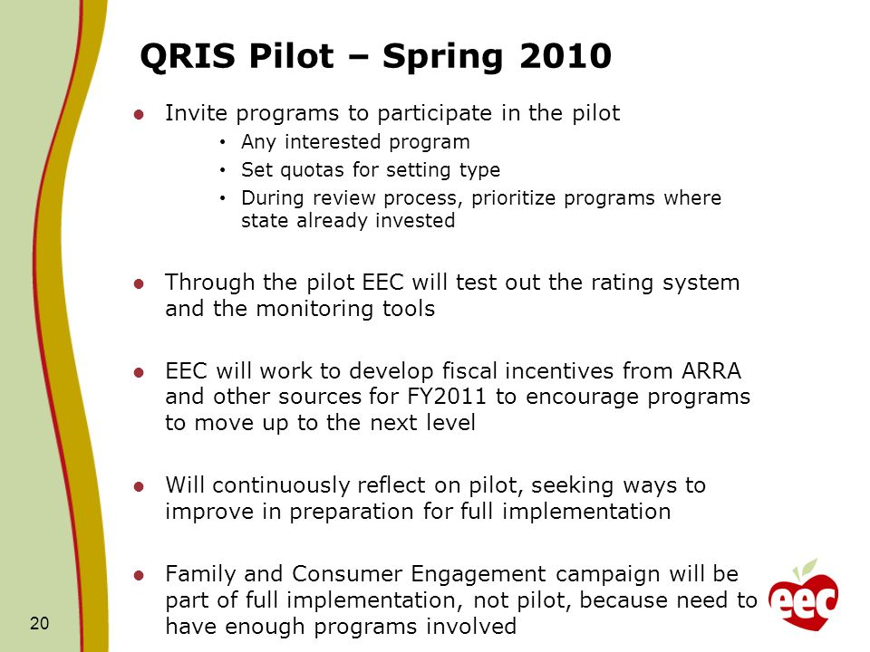 QRIS Pilot – Spring 2010 Invite programs to participate in the pilot Any interested program Set quotas for setting type During review process, prioritize programs where state already invested Through the pilot EEC will test out the rating system and the monitoring tools EEC will work to develop fiscal incentives from ARRA and other sources for FY2011 to encourage programs to move up to the next level Will continuously reflect on pilot, seeking ways to improve in preparation for full implementation Family and Consumer Engagement campaign will be part of full implementation, not pilot, because need to have enough programs involved 20