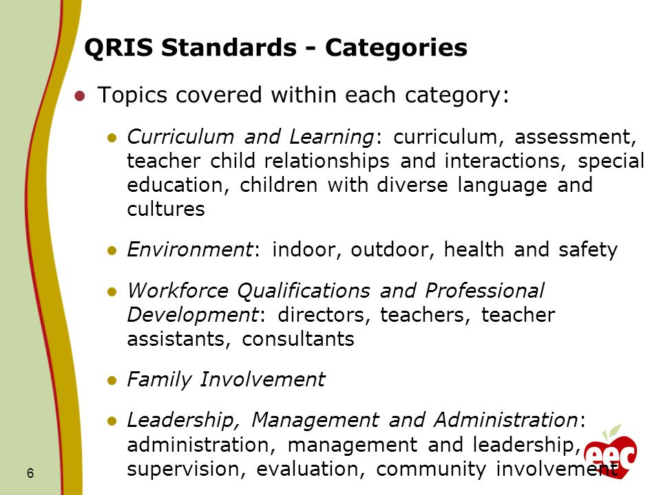 QRIS Standards - Categories Topics covered within each category: Curriculum and Learning: curriculum, assessment, teacher child relationships and interactions, special education, children with diverse language and cultures Environment: indoor, outdoor, health and safety Workforce Qualifications and Professional Development: directors, teachers, teacher assistants, consultants Family Involvement Leadership, Management and Administration: administration, management and leadership, supervision, evaluation, community involvement 6