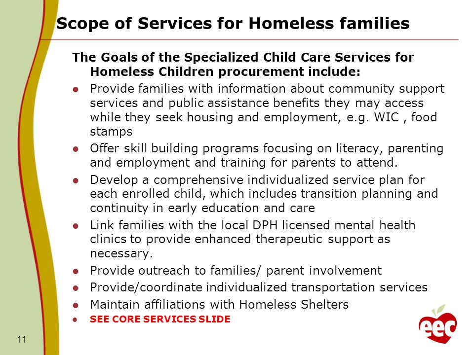 Scope of Services for Homeless families 11 The Goals of the Specialized Child Care Services for Homeless Children procurement include: Provide families with information about community support services and public assistance benefits they may access while they seek housing and employment, e.g.