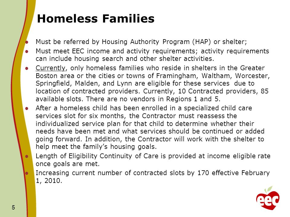Homeless Families Must be referred by Housing Authority Program (HAP) or shelter; Must meet EEC income and activity requirements; activity requirements can include housing search and other shelter activities.