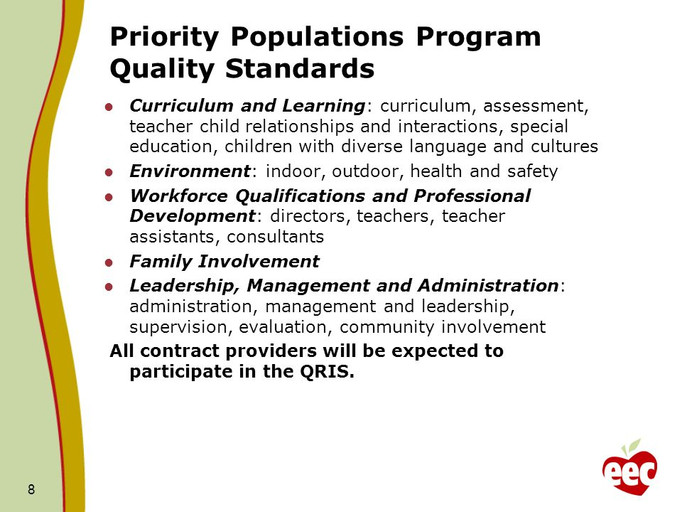 Priority Populations Program Quality Standards Curriculum and Learning: curriculum, assessment, teacher child relationships and interactions, special education, children with diverse language and cultures Environment: indoor, outdoor, health and safety Workforce Qualifications and Professional Development: directors, teachers, teacher assistants, consultants Family Involvement Leadership, Management and Administration: administration, management and leadership, supervision, evaluation, community involvement All contract providers will be expected to participate in the QRIS.